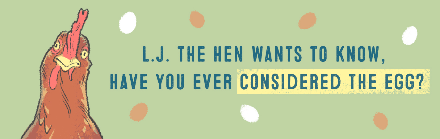 L.J THE HEN WANTS TO KNOW, HAVE YOU EVER CONSIDERED THE EGG?
